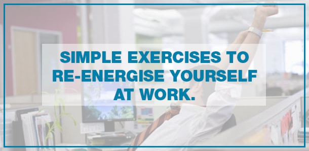 Simple Exercises to Re-energize Yourself at Work.